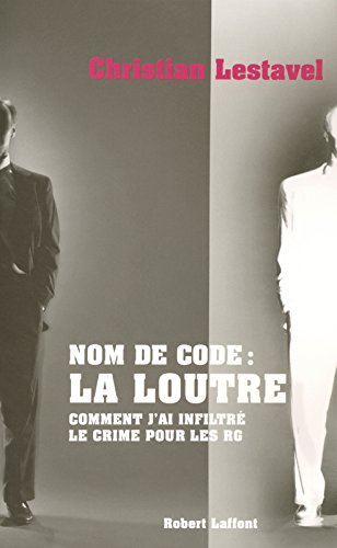 Nom de Code : La Loutre - Comment j'ai infiltré le crime pour les RG par Christian LESTAVEL