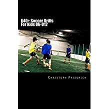 640+ Soccer Drills For Kids U6-U12: Soccer Football Practice Drills For Youth Coaching & Skills Training (Youth Soccer Coaching Drills Guide Book 5) (English Edition)