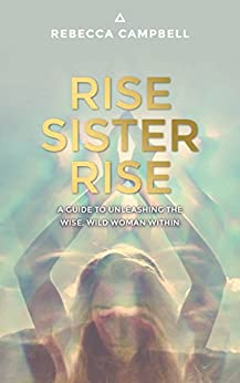 Rise Sister Rise: A Guide to Unleashing the Wise, Wild Woman Within by [Campbell, Rebecca]
