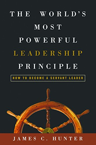 The World's Most Powerful Leadership Principle: How to Become a Servant Leader por James C. Hunter