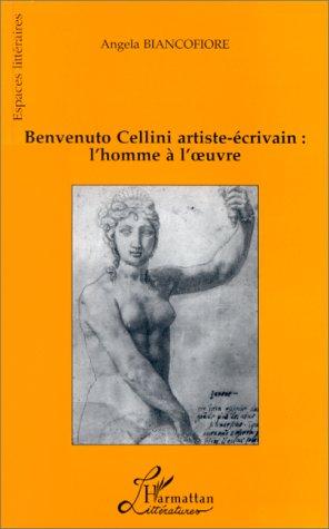 Benvenuto Cellini artiste-écrivain: L'homme à l'oeuvre