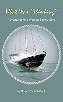 What Was I Thinking?: Adventures of a Woman Sailing Solo (English Edition)