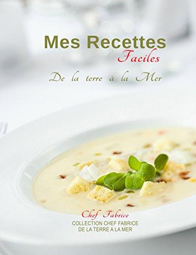 Mes Recettes Faciles: De la Terre à la Mer (Collection Chef Fabrice - De la Terre à la Mer t. 1) par Fabrice Chef