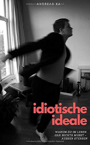Idiotische Ideale: Warum Du im Leben gar nichts musst - außer sterben