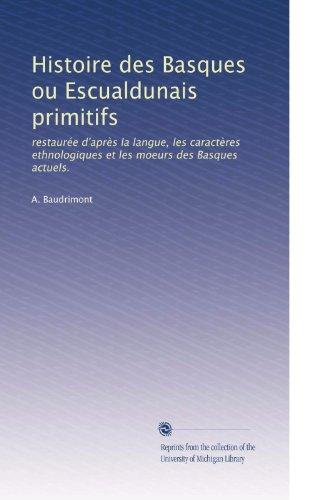 Histoire des Basques ou Escualdunais primitifs: restaurée d'aprÃ..s la langue, les caractÃ..res ethnologiques et les moeurs des Basques actuels.
