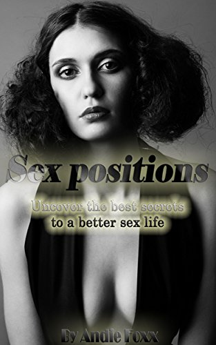 Sex position: The Ultimate positions; Uncover the best Secrets to a Better Sex Life (Best techniques and ticks revealed 2015!) (English Edition)