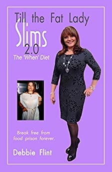 Till the Fat Lady Slims 2.0 - the 'When' Diet: Break Free from Food Prison Forever (Freedom Eating) by [Flint, Debbie]