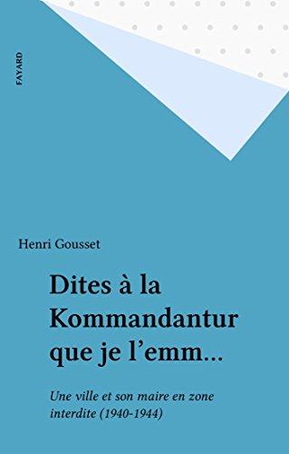 Livre Dites à la Kommandantur que je l'emm...: Une ville et son maire en zone interdite (1940-1944) epub, pdf