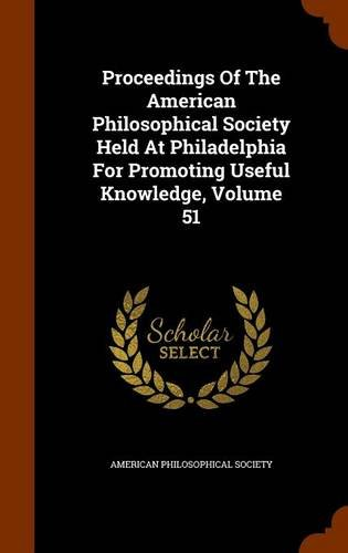 Proceedings Of The American Philosophical Society Held At Philadelphia For Promoting Useful Knowledge, Volume 51