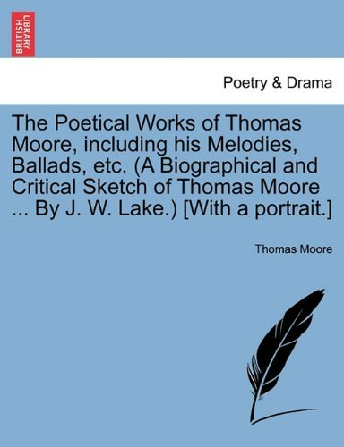 The Poetical Works of Thomas Moore, including his Melodies, Ballads, etc. (A Biographical and Critical Sketch of Thomas Moore ... By J. W. Lake.) [With a portrait.] by Thomas Moore (2011-03-28)