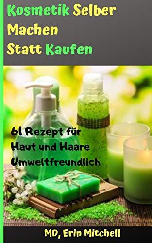 kosmetik selber machen statt kaufen:61 Rezept für Haut und Haare Umweltfreundlich