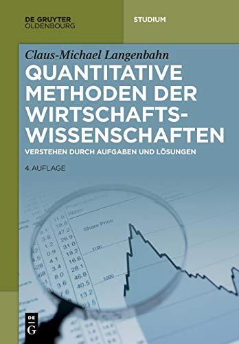 Quantitative Methoden der Wirtschaftswissenschaften: Verstehen durch Aufgaben und Lösungen (De Gruyter Studium)