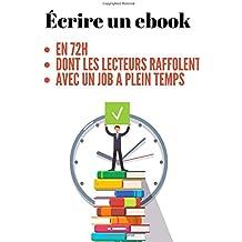 ÉCRIRE UN EBOOK en 72H: La méthode PAS-À-PAS pour écrire en 72H un EBOOK dont les lecteurs RAFFOLENT, avec un JOB À TEMPS PLEIN !