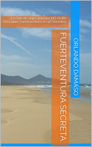 Fuerteventura Secreta: La Guía de viajes para los NO GUIRI. Descubre Fuerteventura en 90 Secretos. por Orlando  Dámaso