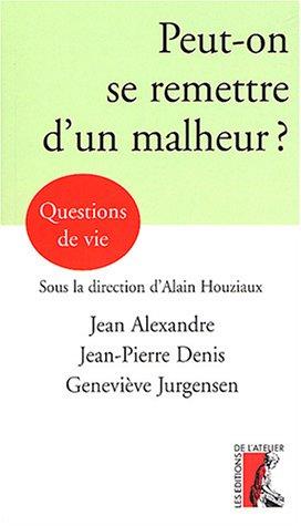 Peut-on se remettre d'un malheur ? par Geneviève Jurgensen, Jean Alexandre, Jean-Pierre Denis