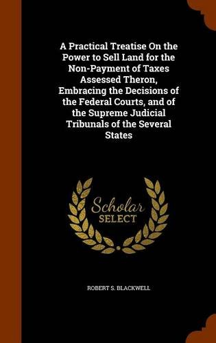 A Practical Treatise On the Power to Sell Land for the Non-Payment of Taxes Assessed Theron, Embracing the Decisions of the Federal Courts, and of the Supreme Judicial Tribunals of the Several States por Robert S. Blackwell