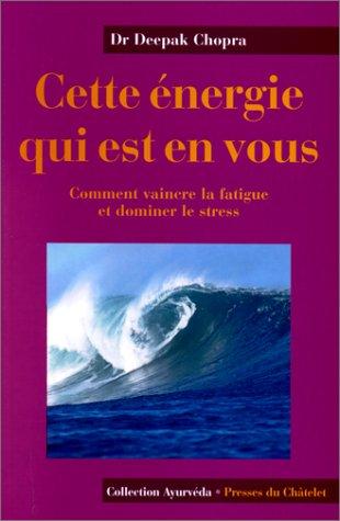 CETTE ENERGIE QUI EST EN VOUS. Comment vaincre la fatigue et dominer le stress
