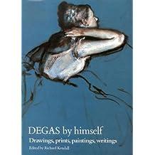 Degas By Himself: Drawings, Paintings, Writings