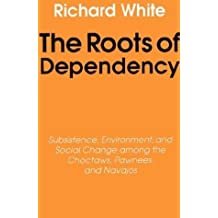 The Roots of Dependency: Subsistance, Environment, and Social Change among the Choctaws, Pawnees, and Navajos by Richard White (1988-08-01)