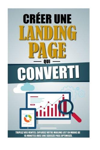 Créer Une Landing Page Qui Converti: Triplez Vos Ventes, Explosez Votre Mailing List En Moins De 15 Minutes Avec Une Squeeze Page Optimisée.