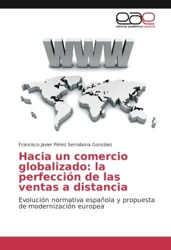 Hacia un comercio globalizado: la perfección de las ventas a distancia: Evolución normativa española y propuesta de modernización europea por Francisco Javier Pérez Serrabona González