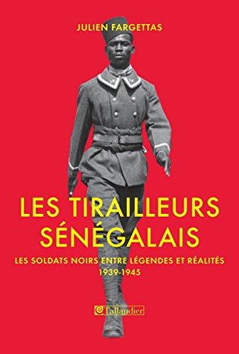 Les tirailleurs sénégalais. Les soldats noirs entre légendes et réalités 1939-1945: Les soldats noirs entre légendes et réalités 1939-1945