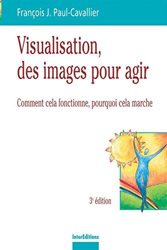 Visualisation, des images pour agir : Comment cela fonctionne, pourquoi cela marche par François J. Paul-Cavallier