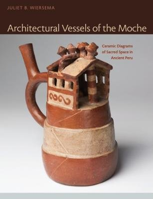 By Juliet B Wiersema ( Author ) [ Architectural Vessels of the Moche: Ceramic Diagrams of Sacred Space in Ancient Peru Latin American and Caribbean Arts and Culture Publication In By Jan-2015 Hardcover