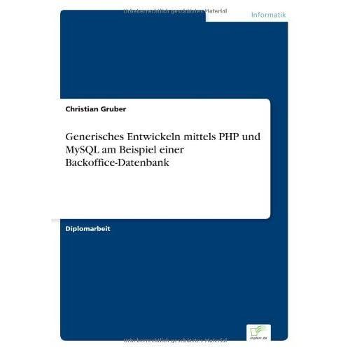 Generisches Entwickeln mittels PHP und MySQL am Beispiel einer Backoffice-Datenbank by Christian Gruber (2003-01-01)