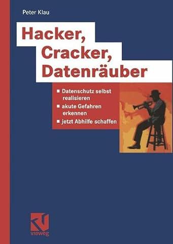 Hacker, Cracker, Datenräuber. Datenschutz selbst realisieren, akute Gefahren erkennen, jetzt Abhilfe schaffen