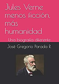 Jules Verne menos ficción, más humanidad: Una biografía diferente par  José Gregorio Parada R.