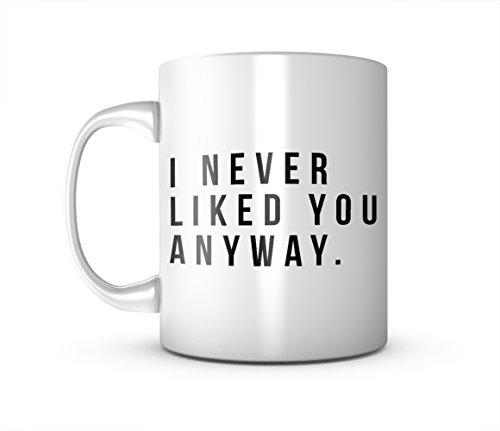 I Never Liked You Anyway Sarcastic Ceramica tazza di tè e caffè Mug