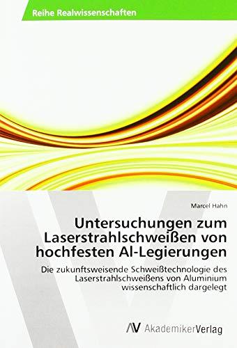 Untersuchungen zum Laserstrahlschweißen von hochfesten Al-Legierungen: Die zukunftsweisende Schweißtechnologie des Laserstrahlschweißens von Aluminium wissenschaftlich dargelegt (Schweißens Die Physik Des)