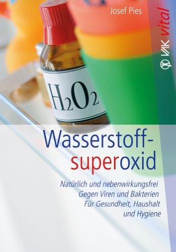 Wasserstoffsuperoxid: Natürlich und nebenwirkungsfrei - Gegen Viren und Bakterien - Für Gesundheit, Haushalt und Hygiene (Wasserstoffperoxid Natürliche)
