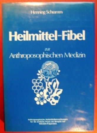 Heilmittel Fibel zur Anthroposophischen Medizin (Anthroposophische Heilmittelbetrachtungen für die ärztliche Praxis am Beispiel von Weleda Präparaten)