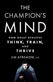 The Champion's Mind: How Great Athletes Think, Train, and Th