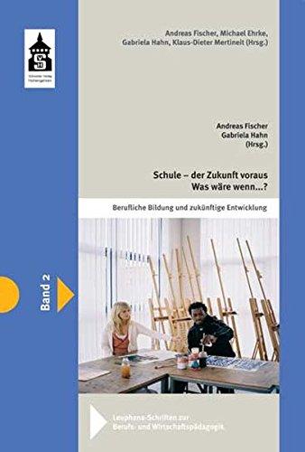 Schule - der Zukunft voraus. Was wäre, wenn ....?: Lese- und Lehrbuch für zukunftsorientierte Ansätze in der beruflichen Bildung (Leuphana-Schriften zur Berufs- und Wirtschaftspädagogik)