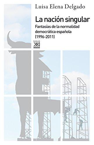 La nación singular. La cultura del consenso y la fantasía de normalidad democrática (1999-2011) (Siglo XXI de España General) por Luisa Elena Delgado