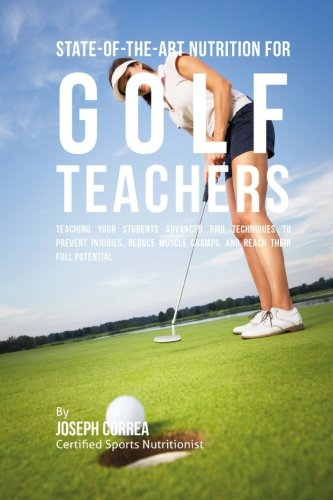 State-Of-The-Art Nutrition for Golf Teachers: Teaching Your Students Advanced RMR Techniques to Prevent Injuries, Reduce Muscle Cramps, and Reach Their Full Potential
