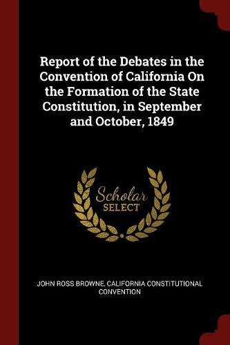 Report of the Debates in the Convention of California On the Formation of the State Constitution, in September and October, 1849