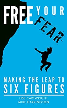 Free Your Fear: Making the Leap to Six Figures! by [Cartwright, Lise, Harrington, Mike]