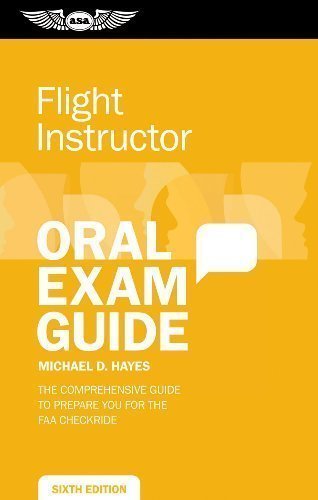 Flight Instructor Oral Exam Guide: The Comprehensive Guide to Prepare You for the FAA Oral Exam (Oral Exam Guide series) by Hayes, Michael D. Published by Aviation Supplies & Academics, Inc. 6th (sixth) , 6th (sixth) edition (2013) Paperback