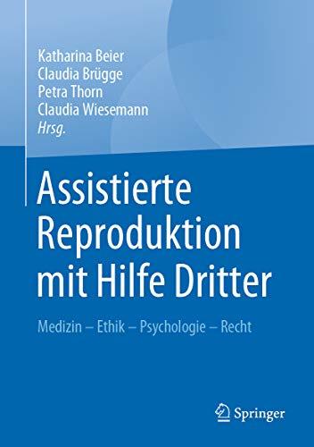 Assistierte Reproduktion mit Hilfe Dritter: Medizin - Ethik - Psychologie - Recht