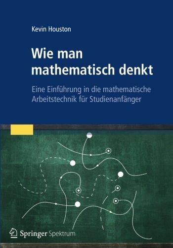 Wie man mathematisch denkt: Eine Einführung in die mathematische Arbeitstechnik für Studienanfänger (Wie Man White Ein)
