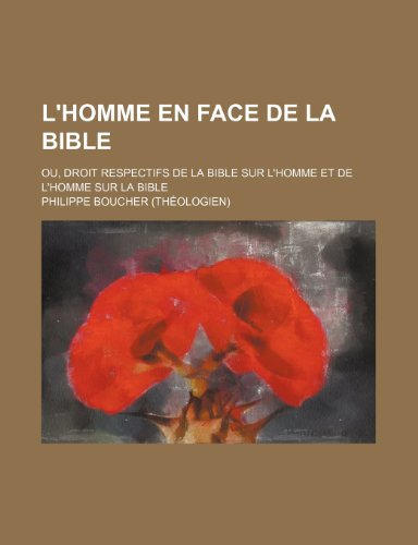 L'homme En Face de La Bible; Ou, Droit Respectifs de La Bible Sur L'homme et de L'homme Sur La Bible
