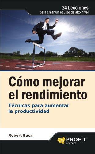 CÓMO MEJORAR EL RENDIMIENTO. Técnicas para aumentar la productividad por Robert Bacal