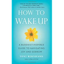 How to Wake Up: A Buddhist-Inspired Guide to Navigating Joy and Sorrow by Toni Bernhard(2013-08-27)