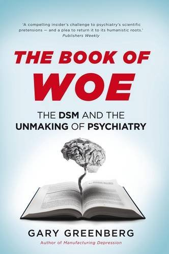 Book of Woe: The DSM and the Unmaking of Psychiatry by Gary Greenberg (2013-09-27)
