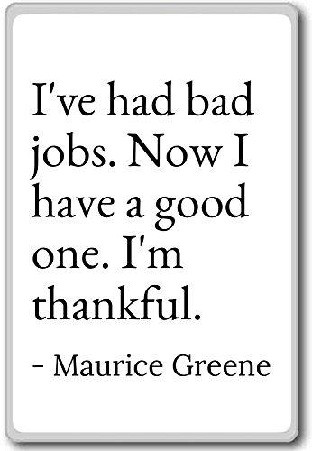 PhotoMagnets I've had Bad Jobs. Now I Have a Good one. I'. - Maurice Greene - Quotes Fridge Magnet, White - Kühlschrankmagnet -