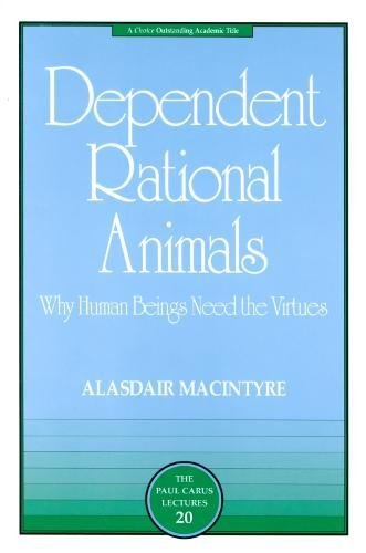 DEPENDENT RATIONAL ANIMALS: Why Human Beings Need the Virtues (Paul Carus Lectures)
